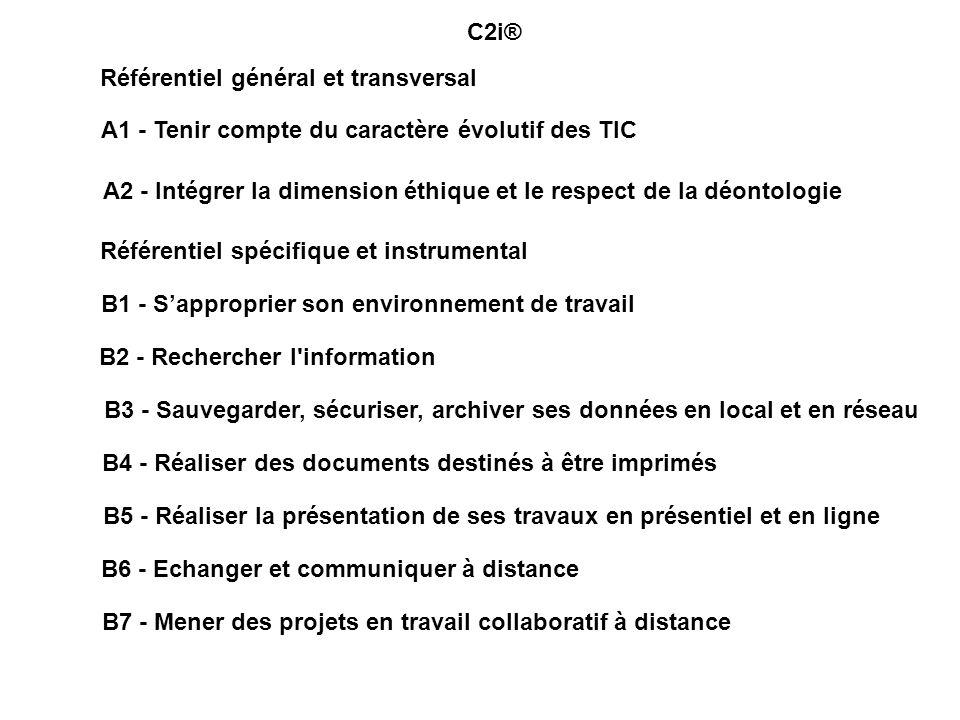 A1 - Tenir compte du caractère évolutif des TIC A2 - Intégrer la dimension éthique et le respect de la déontologie B1 - Sapproprier son environnement de travail B2 - Rechercher l information B3 - Sauvegarder, sécuriser, archiver ses données en local et en réseau B4 - Réaliser des documents destinés à être imprimés B5 - Réaliser la présentation de ses travaux en présentiel et en ligne B6 - Echanger et communiquer à distance B7 - Mener des projets en travail collaboratif à distance Référentiel général et transversal Référentiel spécifique et instrumental C2i®