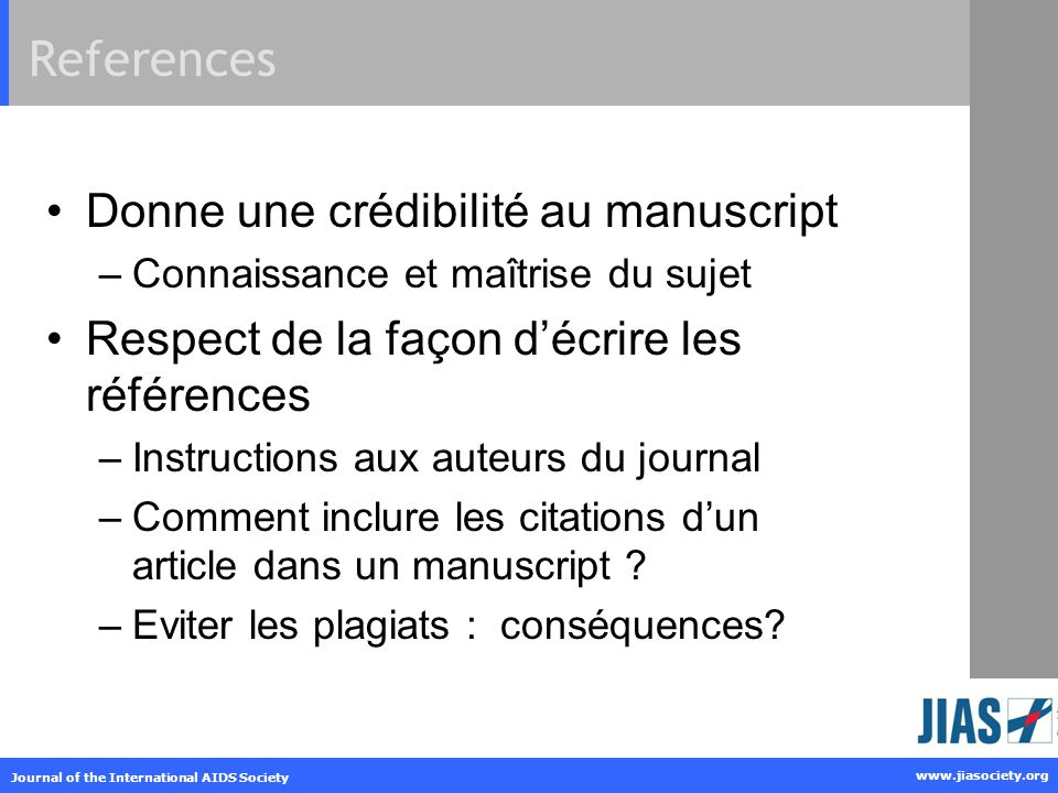 www.jiasociety.org Journal of the International AIDS Society References Donne une crédibilité au manuscript –Connaissance et maîtrise du sujet Respect de la façon décrire les références –Instructions aux auteurs du journal –Comment inclure les citations dun article dans un manuscript .
