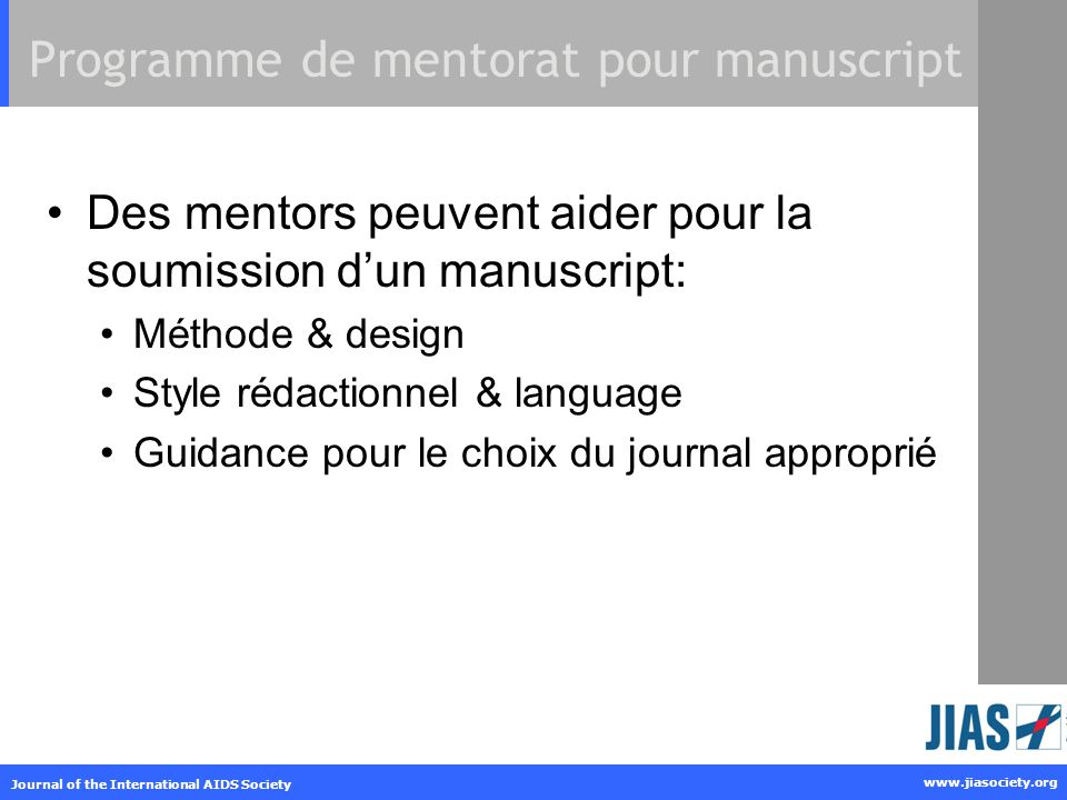 www.jiasociety.org Journal of the International AIDS Society Programme de mentorat pour manuscript Des mentors peuvent aider pour la soumission dun manuscript: Méthode & design Style rédactionnel & language Guidance pour le choix du journal approprié