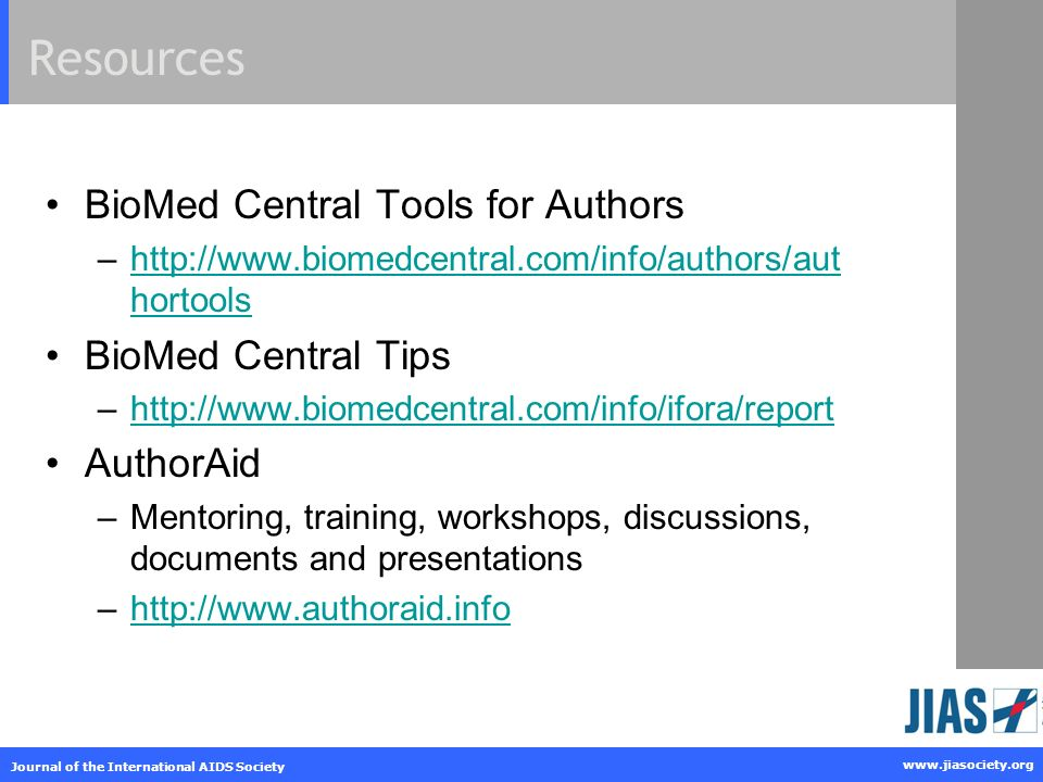www.jiasociety.org Journal of the International AIDS Society Resources BioMed Central Tools for Authors –http://www.biomedcentral.com/info/authors/aut hortoolshttp://www.biomedcentral.com/info/authors/aut hortools BioMed Central Tips –http://www.biomedcentral.com/info/ifora/reporthttp://www.biomedcentral.com/info/ifora/report AuthorAid –Mentoring, training, workshops, discussions, documents and presentations –http://www.authoraid.infohttp://www.authoraid.info