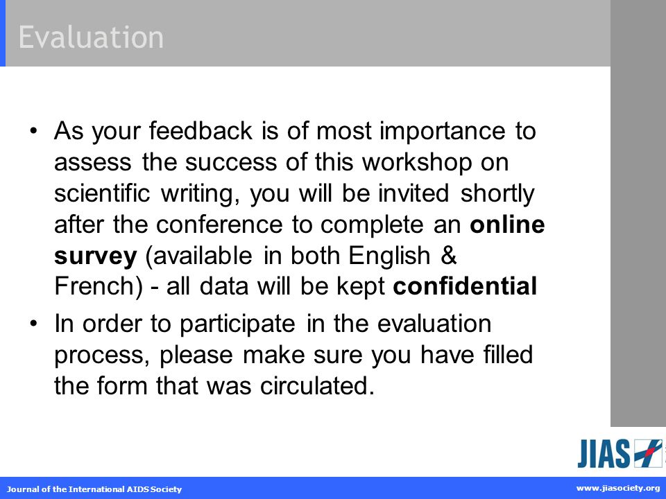 www.jiasociety.org Journal of the International AIDS Society Evaluation As your feedback is of most importance to assess the success of this workshop on scientific writing, you will be invited shortly after the conference to complete an online survey (available in both English & French) - all data will be kept confidential In order to participate in the evaluation process, please make sure you have filled the form that was circulated.