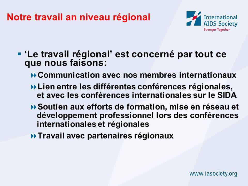 Notre travail an niveau régional Le travail régional est concerné par tout ce que nous faisons: Communication avec nos membres internationaux Lien entre les différentes conférences régionales, et avec les conférences internationales sur le SIDA Soutien aux efforts de formation, mise en réseau et développement professionnel lors des conférences internationales et régionales Travail avec partenaires régionaux