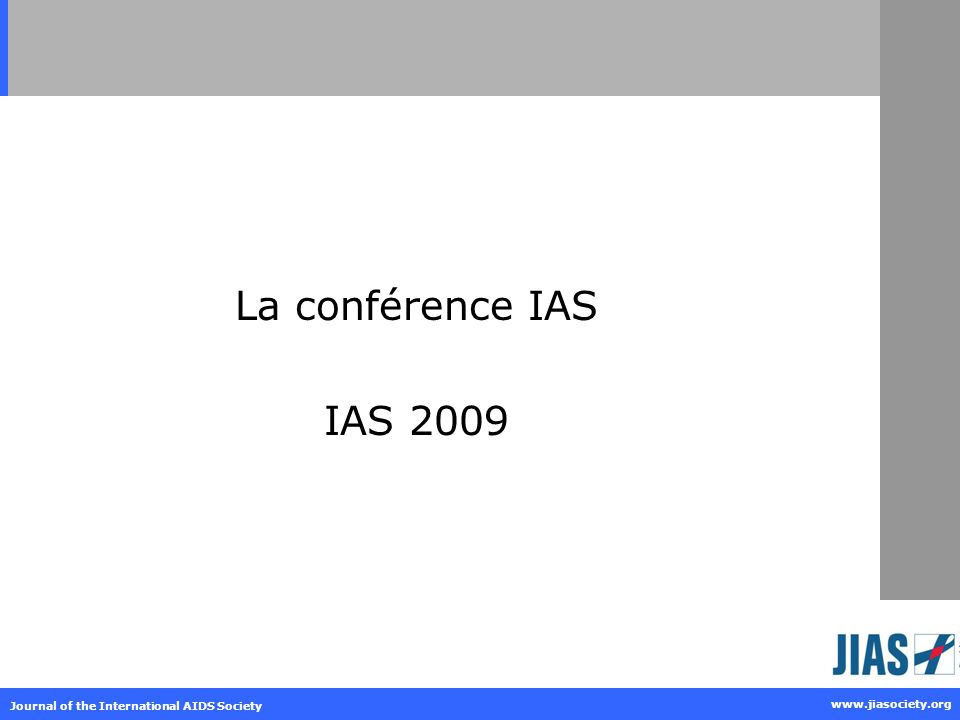 Journal of the International AIDS Society www.jiasociety.org IAS 2009 – The facts 5 ième conférence dans la série qui aborde la pathogénèse du VIH, le traitement et la prévention Juillet 19-22, 2009, Centre International de convention (CTICC), Cape Town, Afrique du Sud Réuni des individus et des organisations provenant du monde entier afin daborder les questions actuelles sur la science fondamentale, clinique et la prévention du VIH