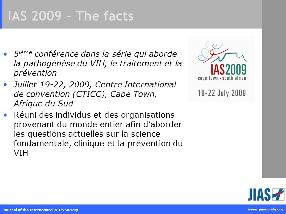 Journal of the International AIDS Society www.jiasociety.org IAS 2009 – The facts 5 ième conférence dans la série qui aborde la pathogénèse du VIH, le