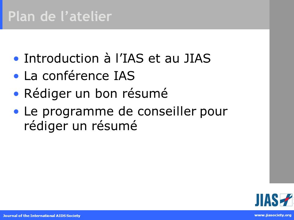 Journal of the International AIDS Society www.jiasociety.org Plan de latelier Introduction à lIAS et au JIAS La conférence IAS Rédiger un bon résumé L
