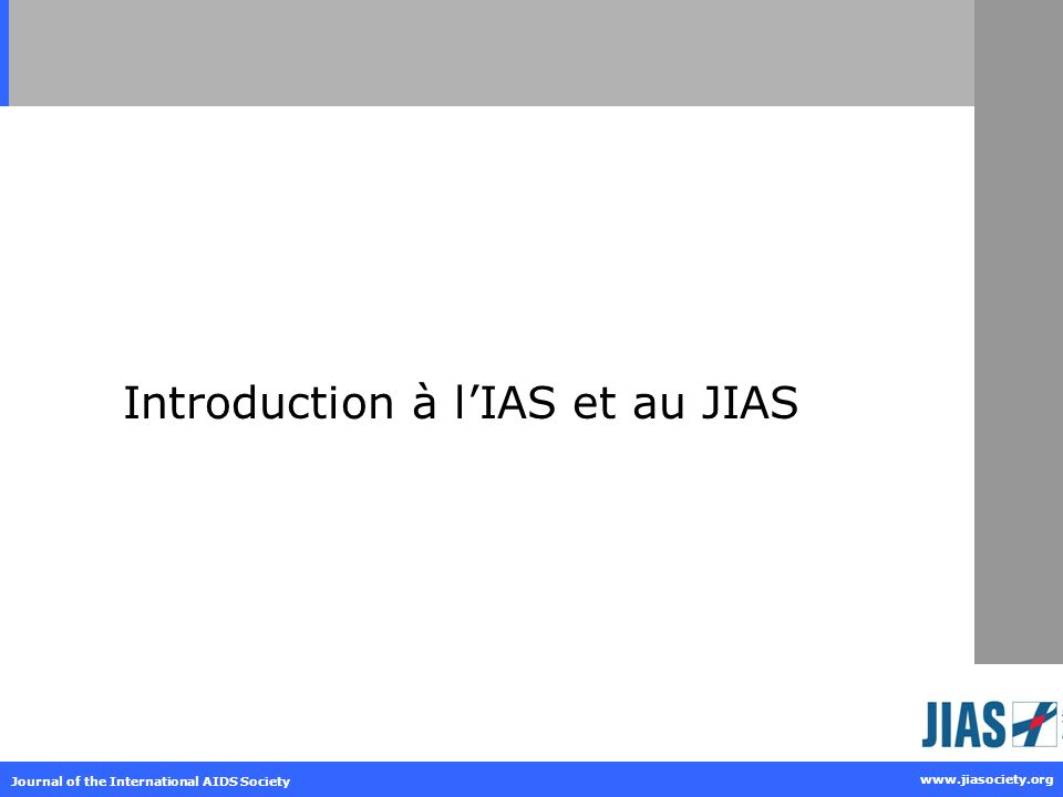 Journal of the International AIDS Society www.jiasociety.org Introduction à lIAS et au JIAS