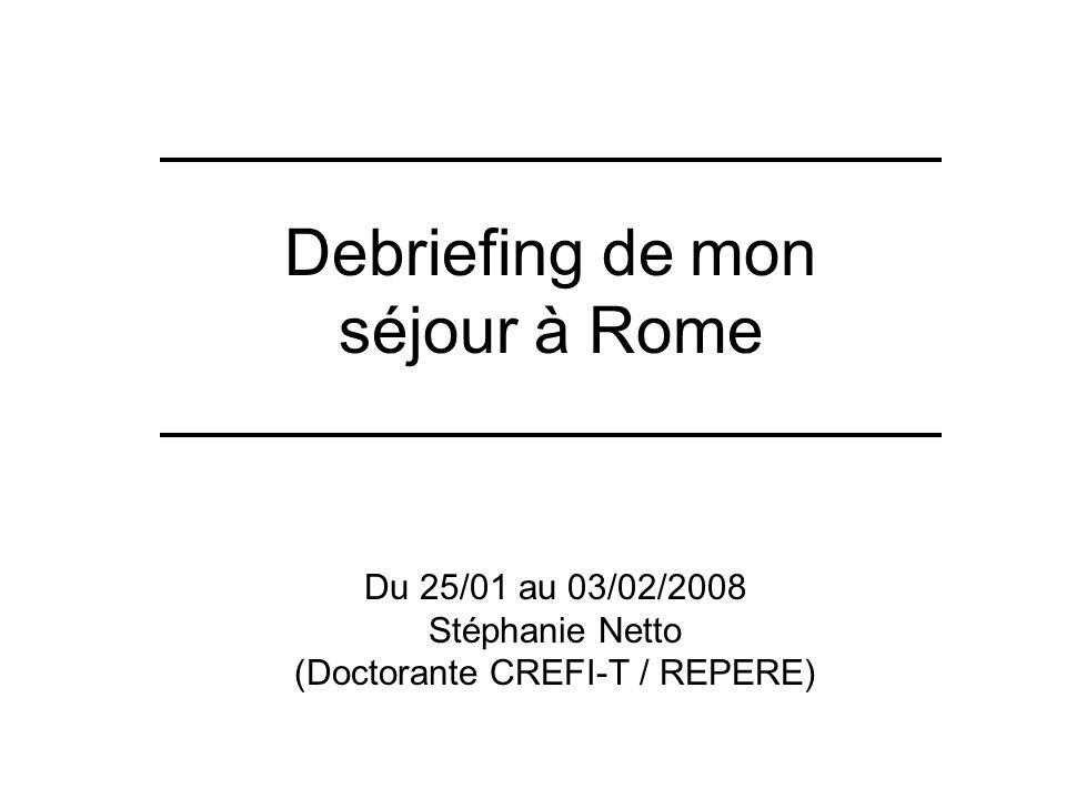 Debriefing de mon séjour à Rome Du 25/01 au 03/02/2008 Stéphanie Netto (Doctorante CREFI-T / REPERE)