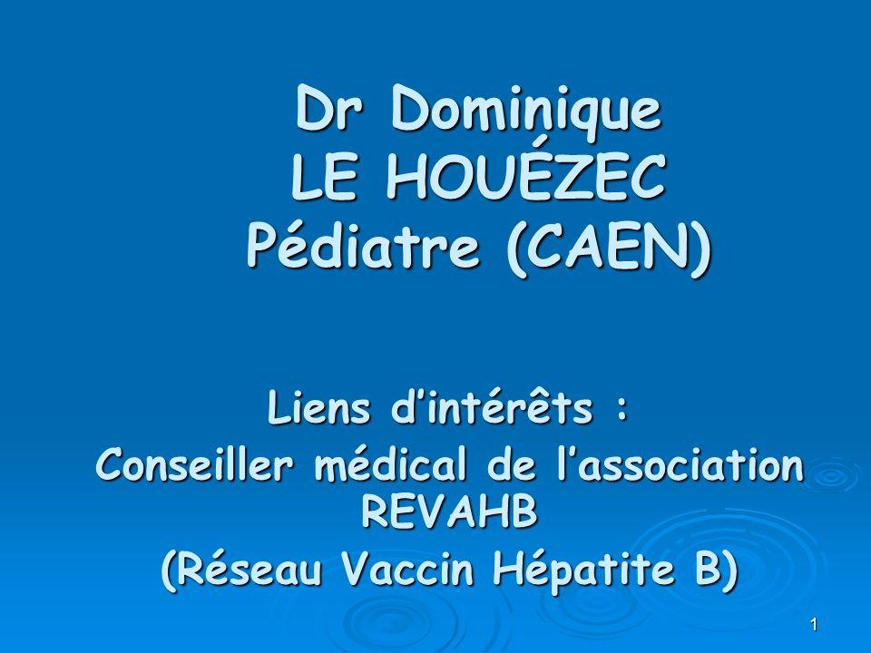1 Dr Dominique LE HOUÉZEC Pédiatre (CAEN) Liens dintérêts : Conseiller médical de lassociation REVAHB (Réseau Vaccin Hépatite B)