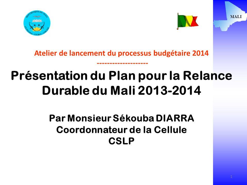 1 MALI Atelier de lancement du processus budgétaire 2014 -------------------- Présentation du Plan pour la Relance Durable du Mali 2013-2014 Par Monsieur Sékouba DIARRA Coordonnateur de la Cellule CSLP 1