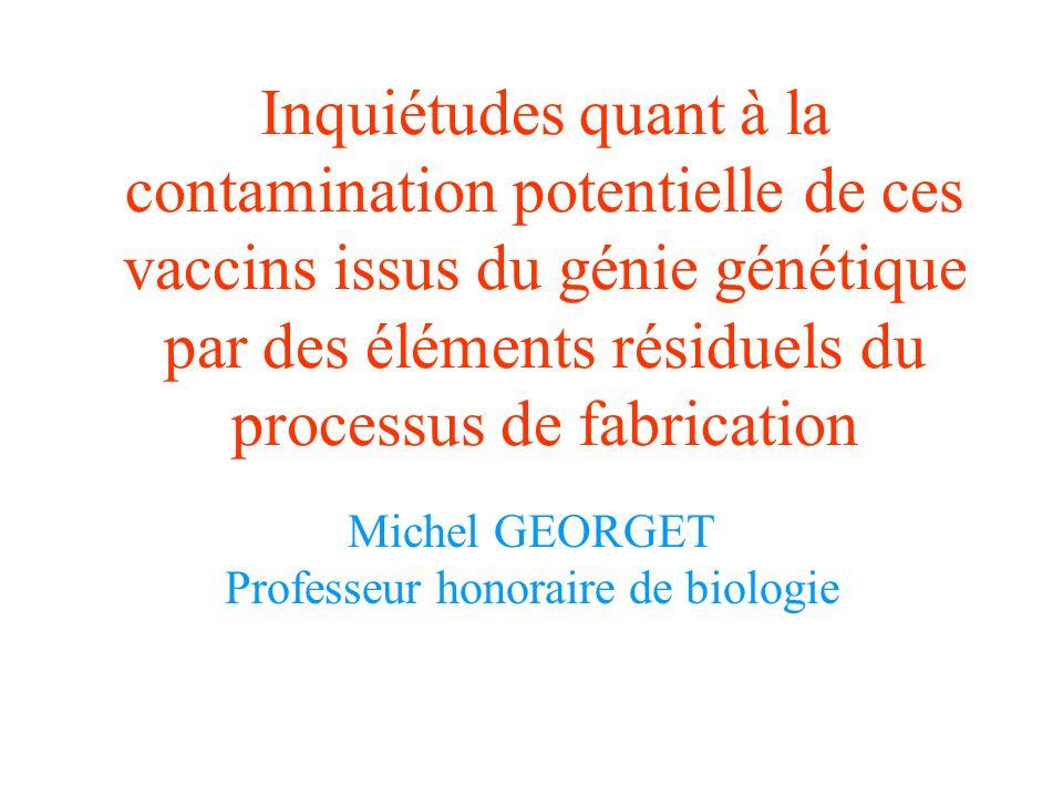 Inquiétudes quant à la contamination potentielle de ces vaccins issus du génie génétique par des éléments résiduels du processus de fabrication Michel GEORGET Professeur honoraire de biologie