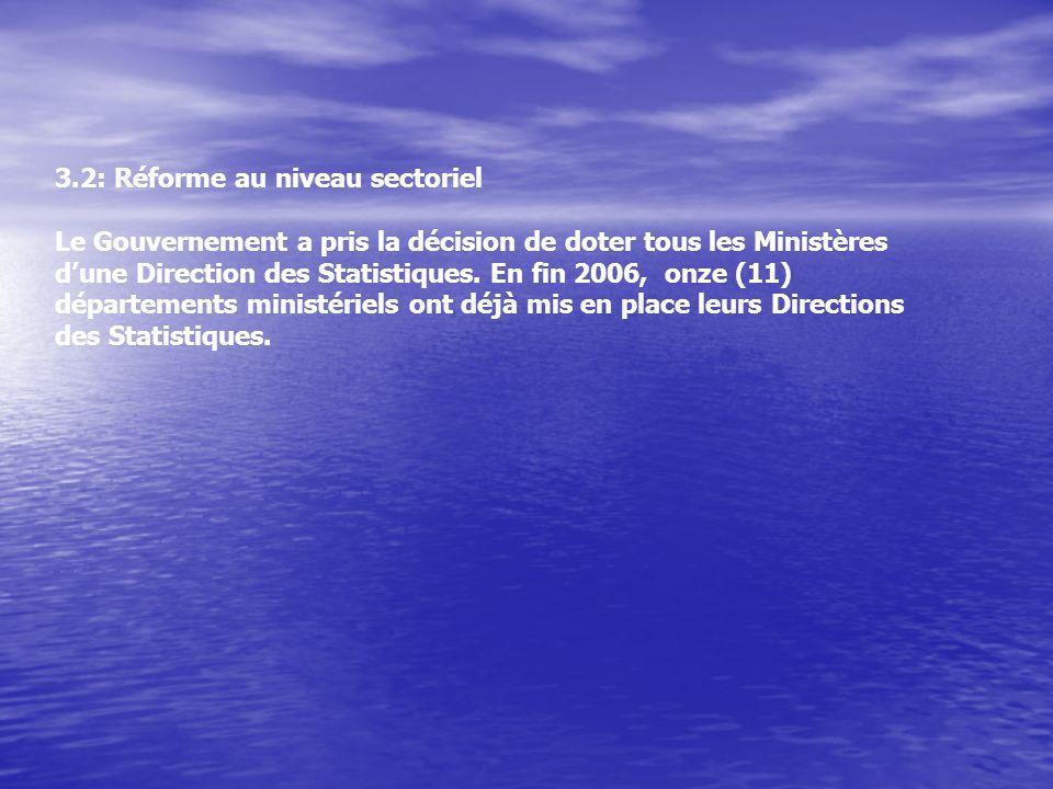 3.2: Réforme au niveau sectoriel Le Gouvernement a pris la décision de doter tous les Ministères dune Direction des Statistiques.