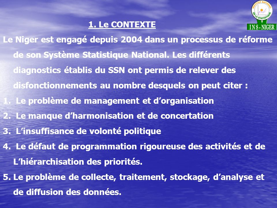 1. Le CONTEXTE Le Niger est engagé depuis 2004 dans un processus de réforme de son Système Statistique National. Les différents diagnostics établis du