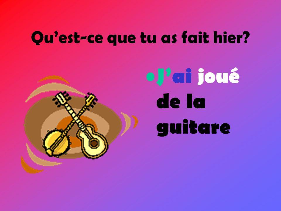 Jai joué de la guitare Quest-ce que tu as fait hier?