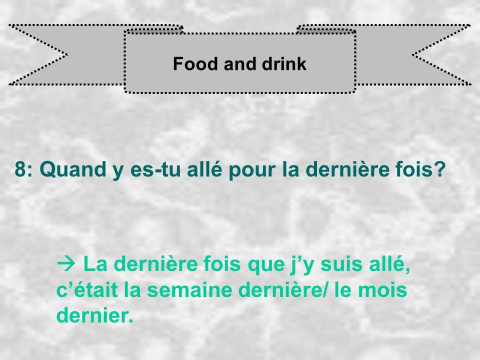 Food and drink 8: Quand y es-tu allé pour la dernière fois? La dernière fois que j y suis allé, c était la semaine dernière/ le mois dernier.