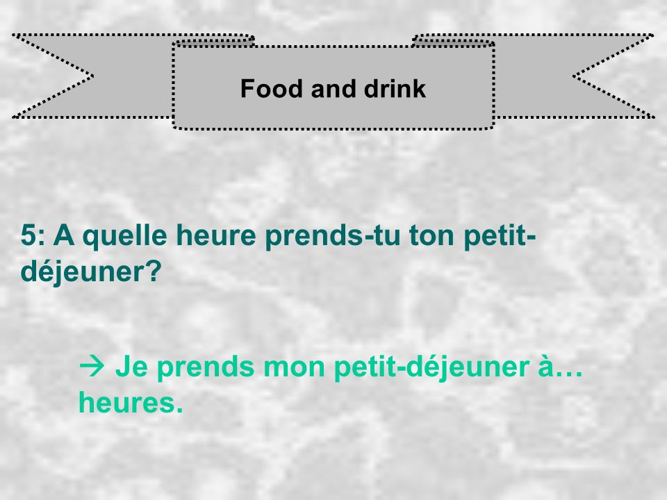 Food and drink 5: A quelle heure prends-tu ton petit- déjeuner? Je prends mon petit-déjeuner à… heures.