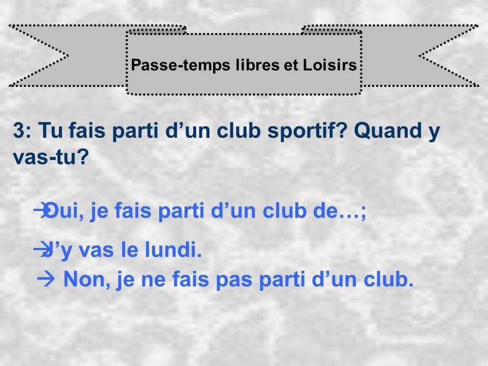 Passe-temps libres et Loisirs 3: Tu fais parti dun club sportif? Quand y vas-tu? Oui, je fais parti d un club de…; J y vas le lundi. Non, je ne fais p