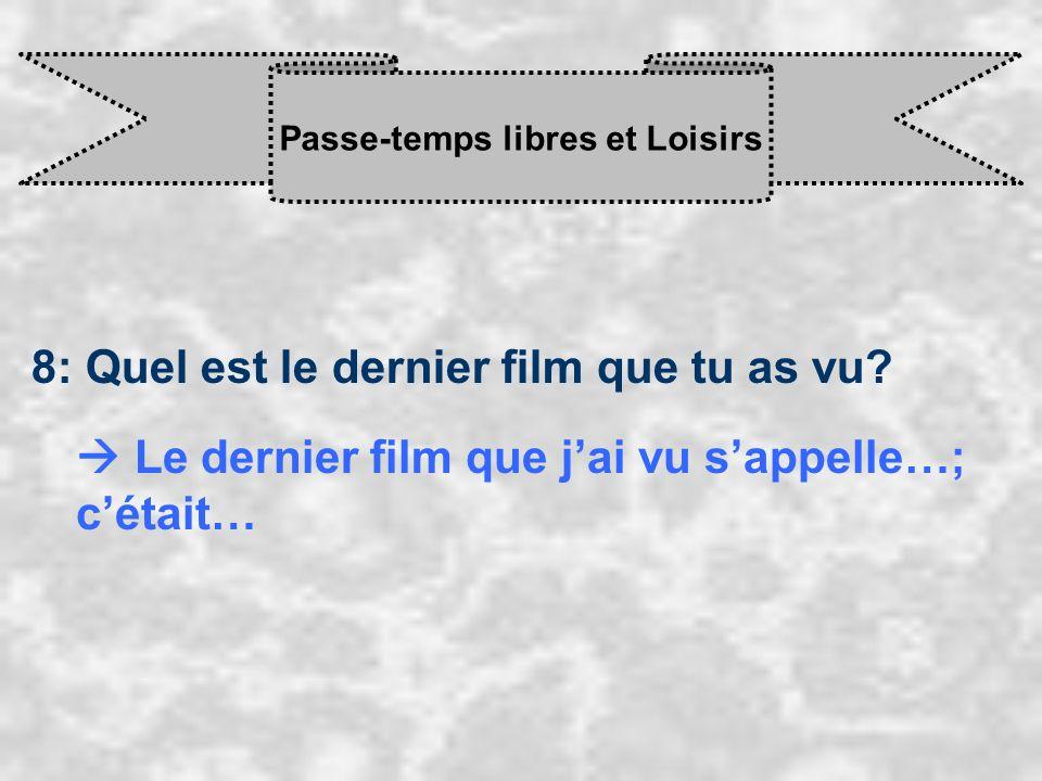 Passe-temps libres et Loisirs 8: Quel est le dernier film que tu as vu? Le dernier film que j ai vu s appelle…; c était…