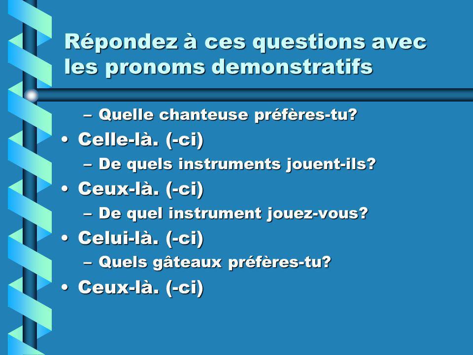 Répondez à ces questions avec les pronoms demonstratifs –Quelle chanteuse préfères-tu? Celle-là. (-ci)Celle-là. (-ci) –De quels instruments jouent-ils