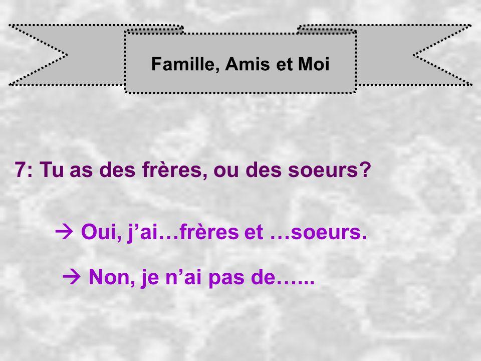 Famille, Amis et Moi 7: Tu as des frères, ou des soeurs? Oui, j ai…frères et …soeurs. Non, je n ai pas de…...