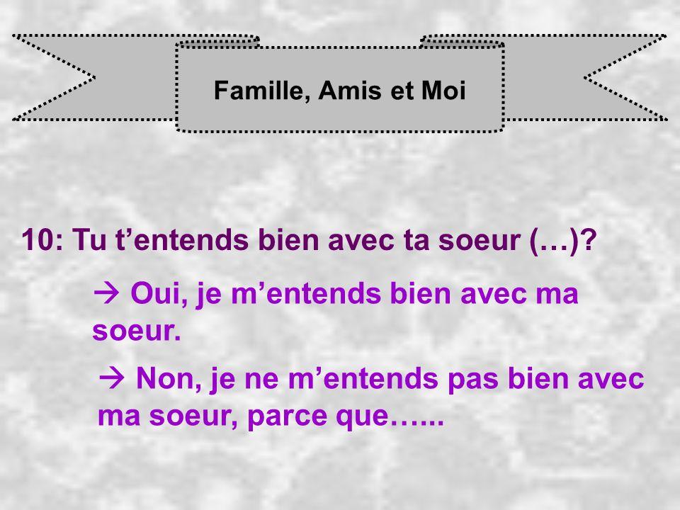 Famille, Amis et Moi 10: Tu tentends bien avec ta soeur (…)? Oui, je m entends bien avec ma soeur. Non, je ne m entends pas bien avec ma soeur, parce
