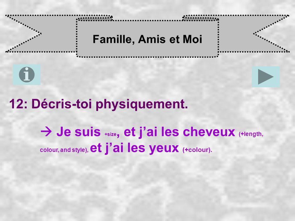 Famille, Amis et Moi 12: Décris-toi physiquement. Je suis +size, et j ai les cheveux (+length, colour, and style), et j ai les yeux (+colour).