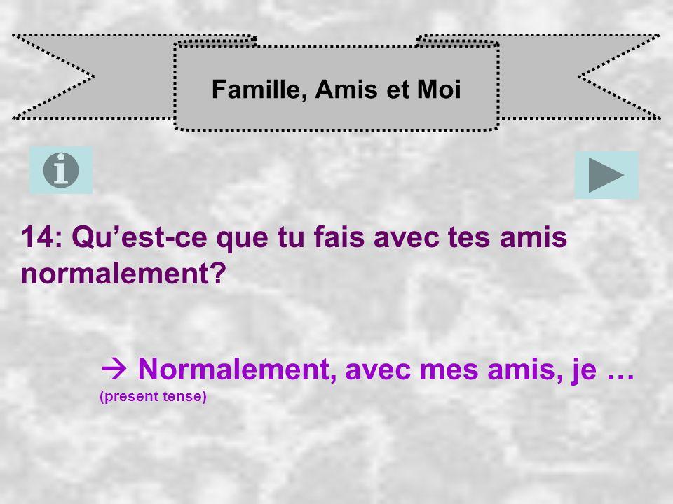 Famille, Amis et Moi 14: Quest-ce que tu fais avec tes amis normalement? Normalement, avec mes amis, je … (present tense)