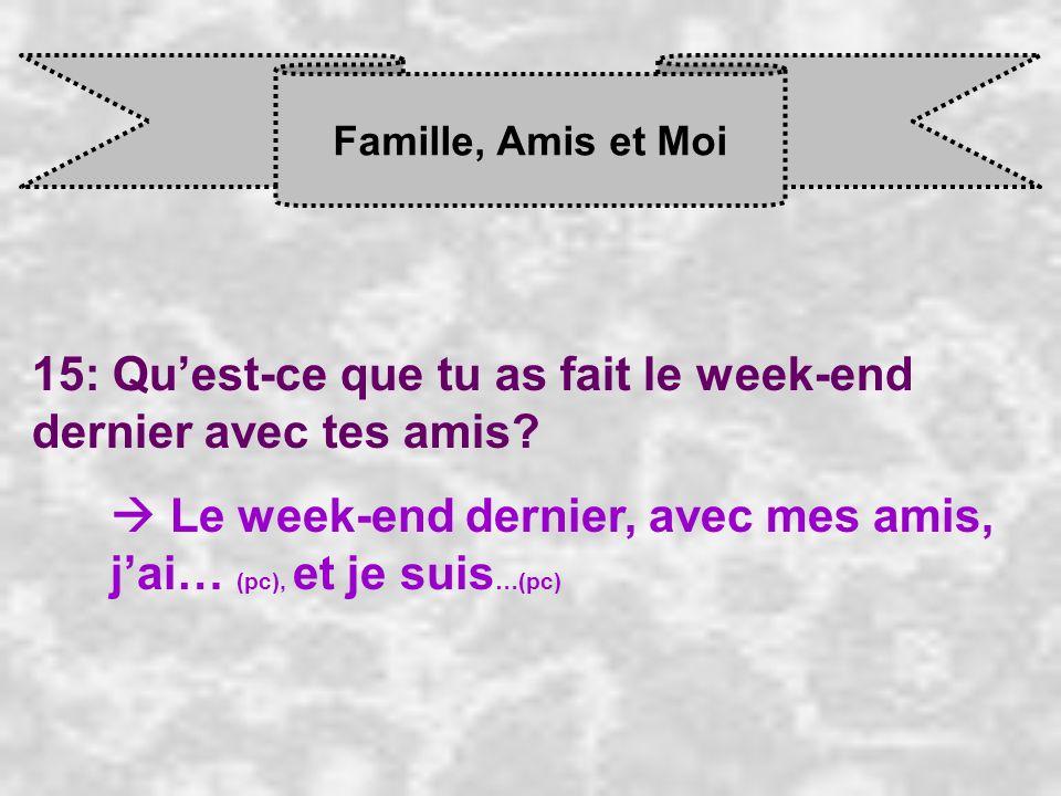 Famille, Amis et Moi 15: Quest-ce que tu as fait le week-end dernier avec tes amis? Le week-end dernier, avec mes amis, j ai… (pc), et je suis …(pc)