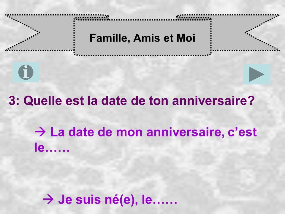 Famille, Amis et Moi 3: Quelle est la date de ton anniversaire? La date de mon anniversaire, c est le…… Je suis né(e), le……