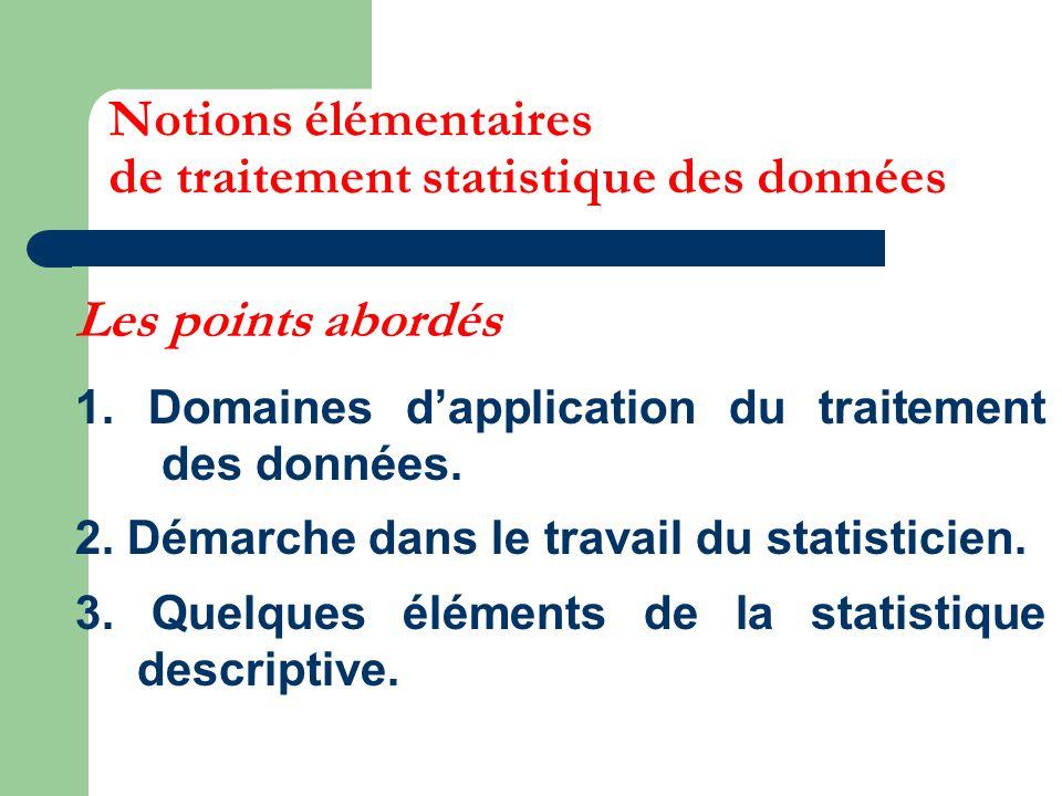 Les points abordés 1. Domaines dapplication du traitement des données. 2. Démarche dans le travail du statisticien. 3. Quelques éléments de la statist
