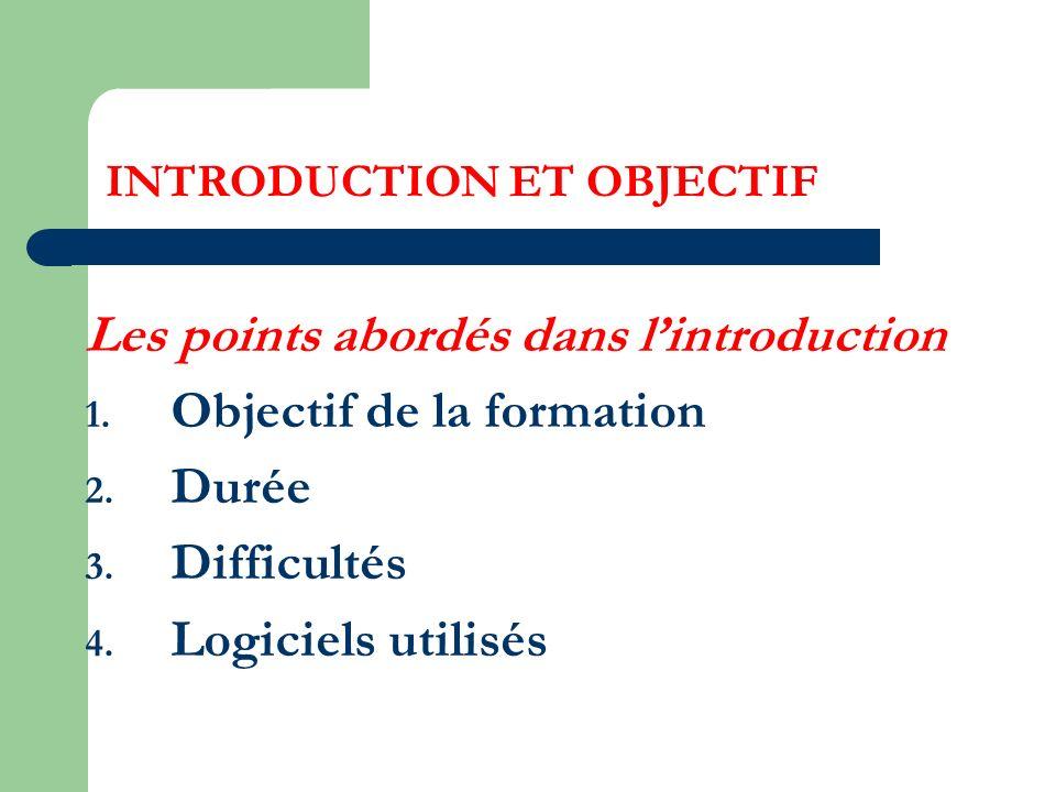 INTRODUCTION ET OBJECTIF Les points abordés dans lintroduction 1. Objectif de la formation 2. Durée 3. Difficultés 4. Logiciels utilisés
