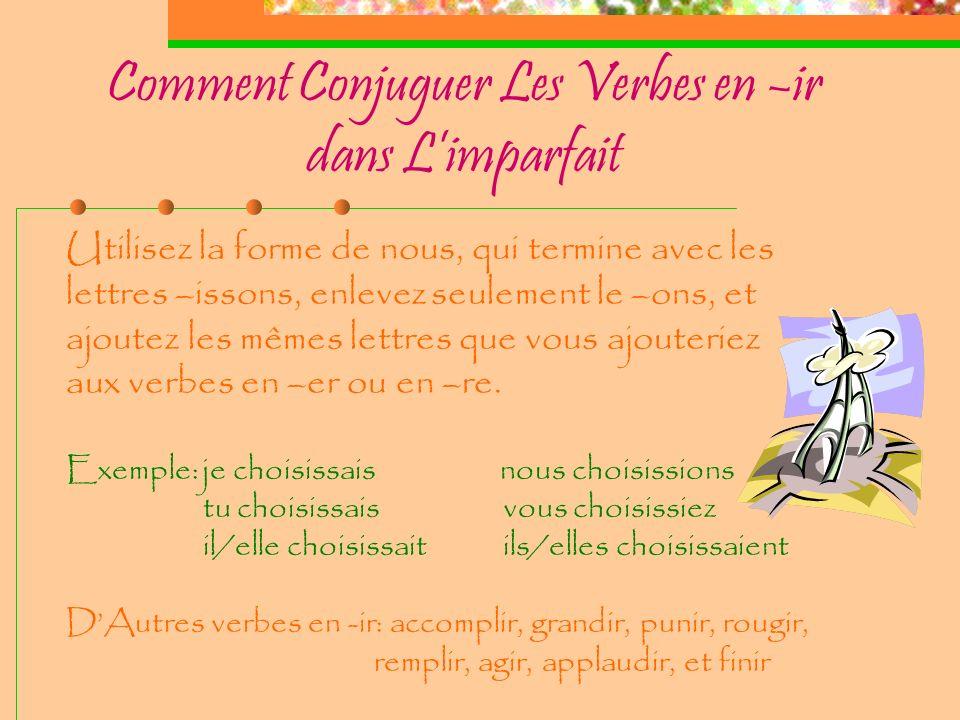 Comment Conjuguer Les Verbes en –ir dans Limparfait Utilisez la forme de nous, qui termine avec les lettres –issons, enlevez seulement le –ons, et ajoutez les mêmes lettres que vous ajouteriez aux verbes en –er ou en –re.