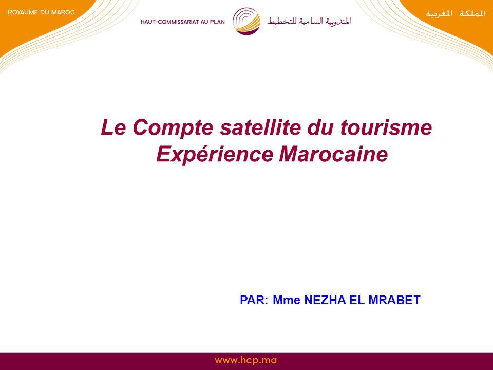 www.hcp.ma Le Compte satellite du tourisme Expérience Marocaine PAR: Mme NEZHA EL MRABET