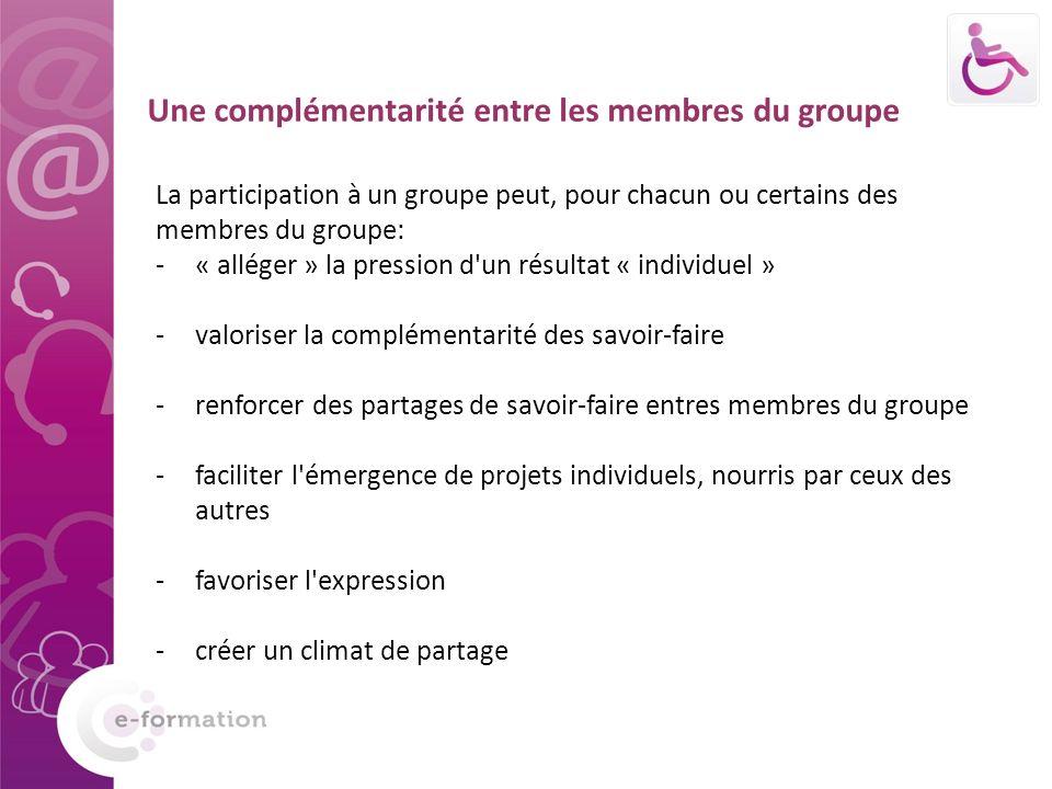Une complémentarité entre les membres du groupe La participation à un groupe peut, pour chacun ou certains des membres du groupe: -« alléger » la pression d un résultat « individuel » -valoriser la complémentarité des savoir-faire -renforcer des partages de savoir-faire entres membres du groupe -faciliter l émergence de projets individuels, nourris par ceux des autres -favoriser l expression -créer un climat de partage