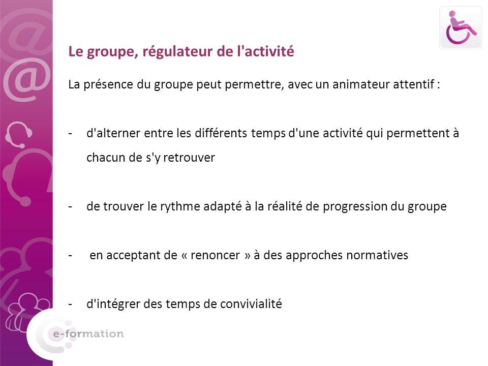 Le groupe, régulateur de l activité La présence du groupe peut permettre, avec un animateur attentif : -d alterner entre les différents temps d une activité qui permettent à chacun de s y retrouver -de trouver le rythme adapté à la réalité de progression du groupe - en acceptant de « renoncer » à des approches normatives -d intégrer des temps de convivialité