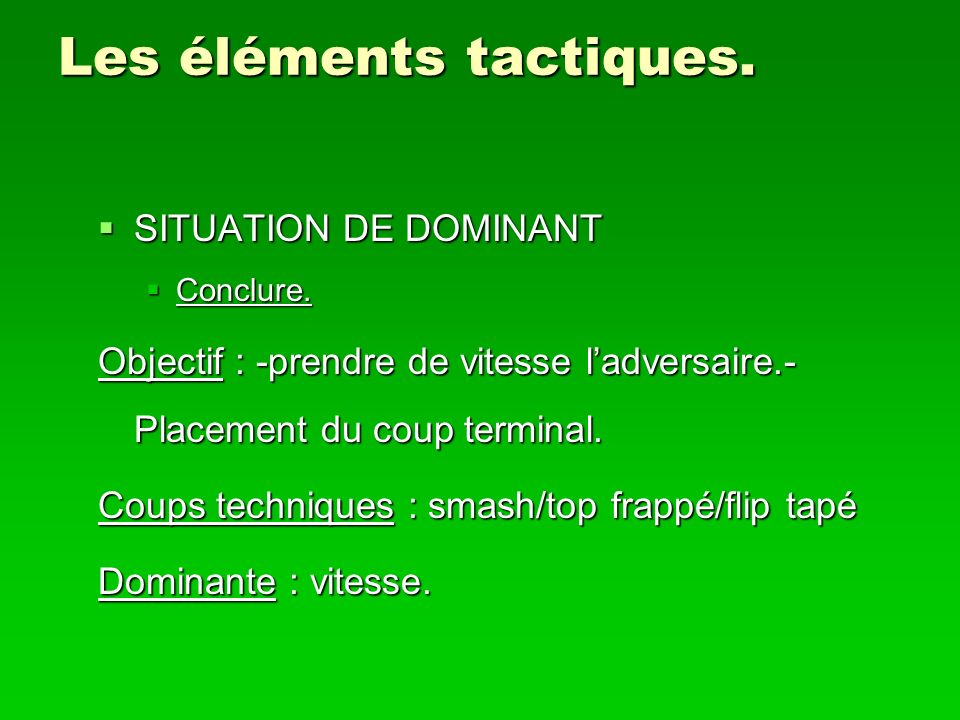 Les éléments tactiques. SITUATION DE DOMINANT SITUATION DE DOMINANT Conclure. Conclure. Objectif : -prendre de vitesse ladversaire.- Placement du coup