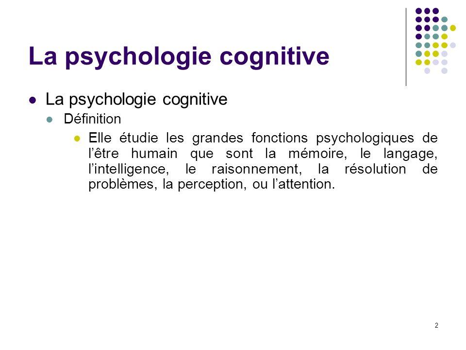 3 La psychologie cognitive La cognition Définition Ensemble des activités mentales et des processus qui se rapportent à la connaissance et à la fonction qui la réalise.