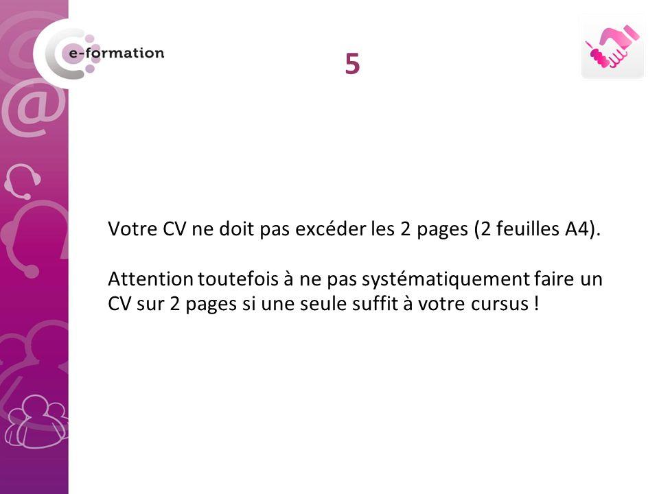 Votre CV ne doit pas excéder les 2 pages (2 feuilles A4). Attention toutefois à ne pas systématiquement faire un CV sur 2 pages si une seule suffit à