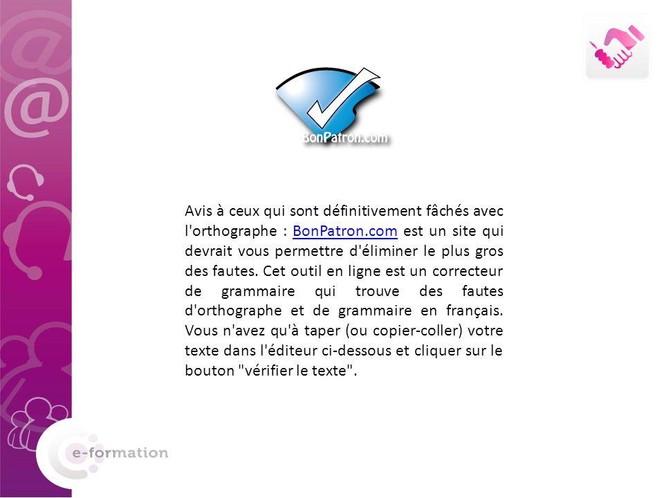 Avis à ceux qui sont définitivement fâchés avec l orthographe : BonPatron.com est un site qui devrait vous permettre d éliminer le plus gros des fautes.