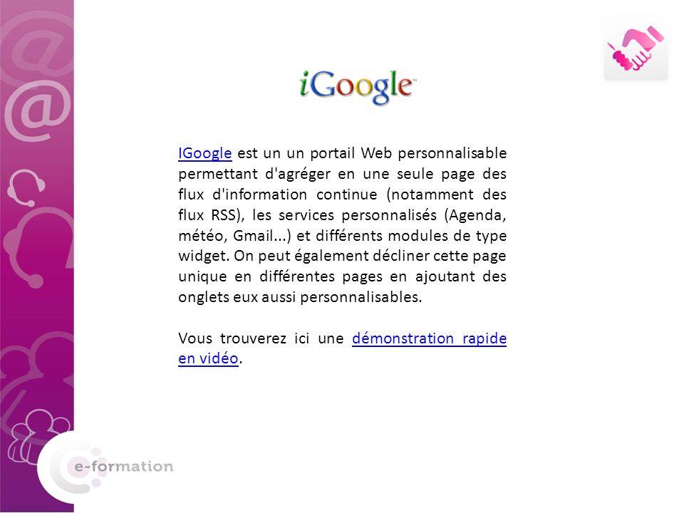 IGoogleIGoogle est un un portail Web personnalisable permettant d agréger en une seule page des flux d information continue (notamment des flux RSS), les services personnalisés (Agenda, météo, Gmail...) et différents modules de type widget.