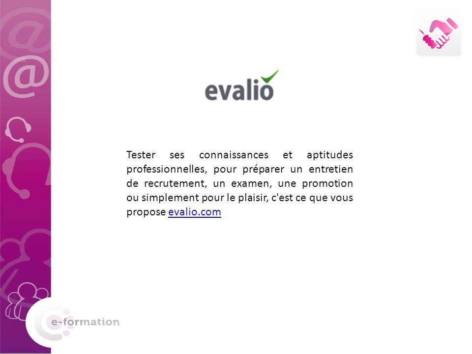 Tester ses connaissances et aptitudes professionnelles, pour préparer un entretien de recrutement, un examen, une promotion ou simplement pour le plaisir, c est ce que vous propose evalio.comevalio.com