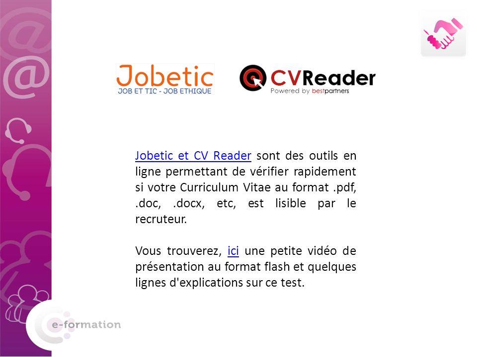 Jobetic et CV ReaderJobetic et CV Reader sont des outils en ligne permettant de vérifier rapidement si votre Curriculum Vitae au format.pdf,.doc,.docx, etc, est lisible par le recruteur.