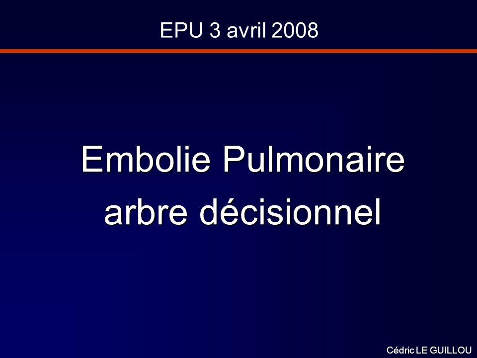 EPU 3 avril 2008 Embolie Pulmonaire arbre décisionnel Cédric LE GUILLOU