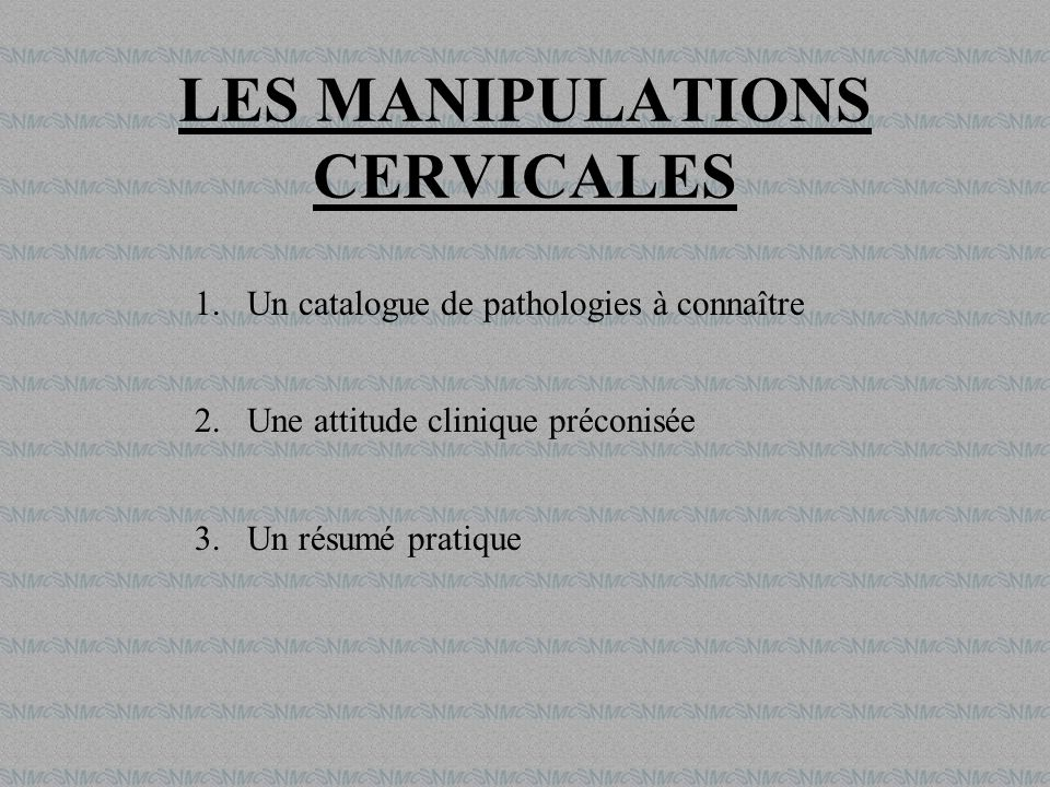 LES MANIPULATIONS CERVICALES 1.Un catalogue de pathologies à connaître 2.Une attitude clinique préconisée 3.Un résumé pratique