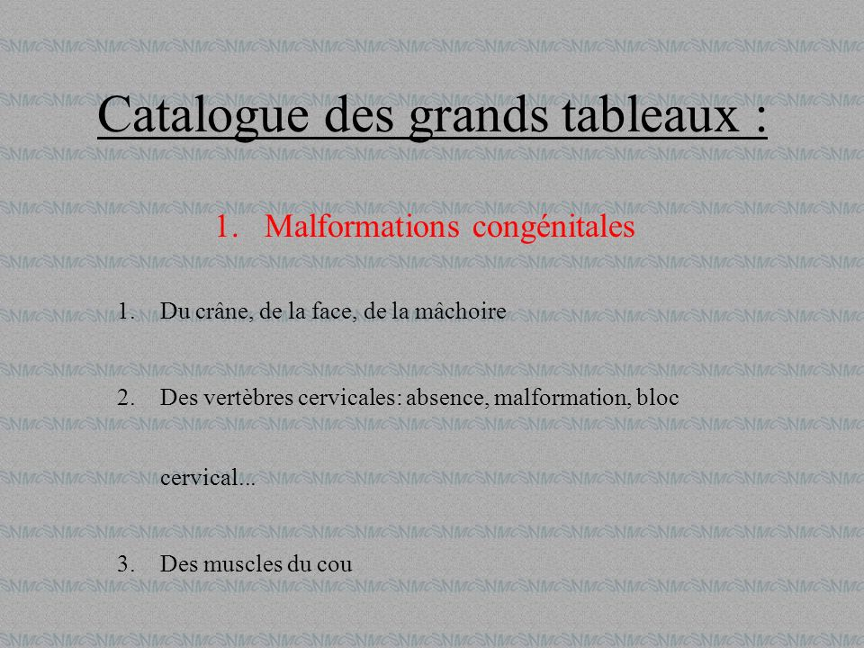 Catalogue des grands tableaux : 1.Malformations congénitales 1.Du crâne, de la face, de la mâchoire 2.Des vertèbres cervicales: absence, malformation,