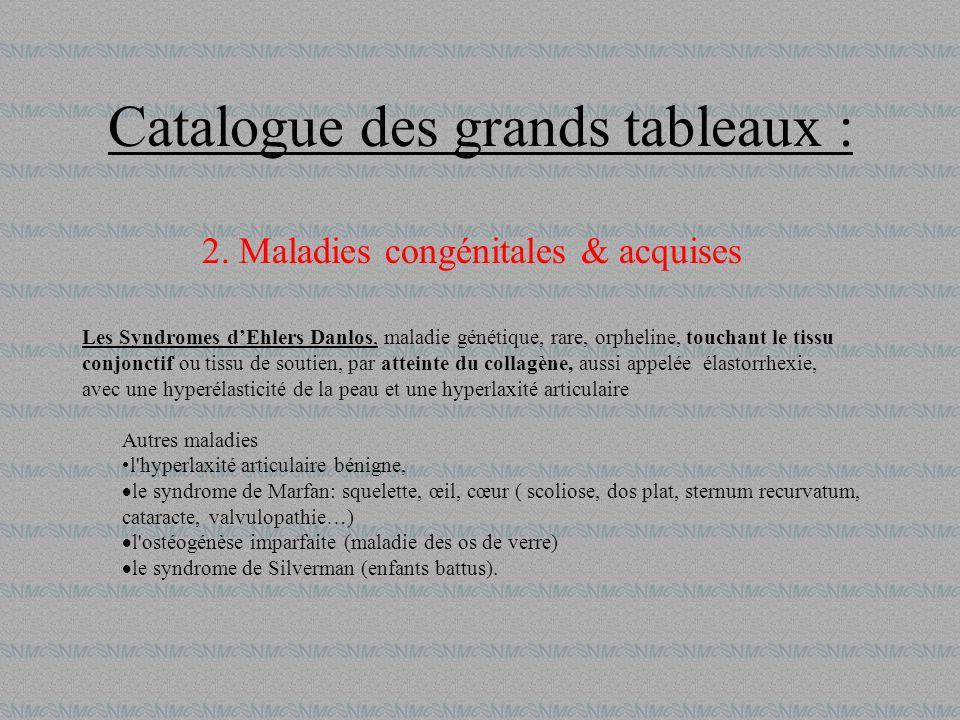 Catalogue des grands tableaux : 2. Maladies congénitales & acquises Les Syndromes dEhlers Danlos, maladie génétique, rare, orpheline, touchant le tiss