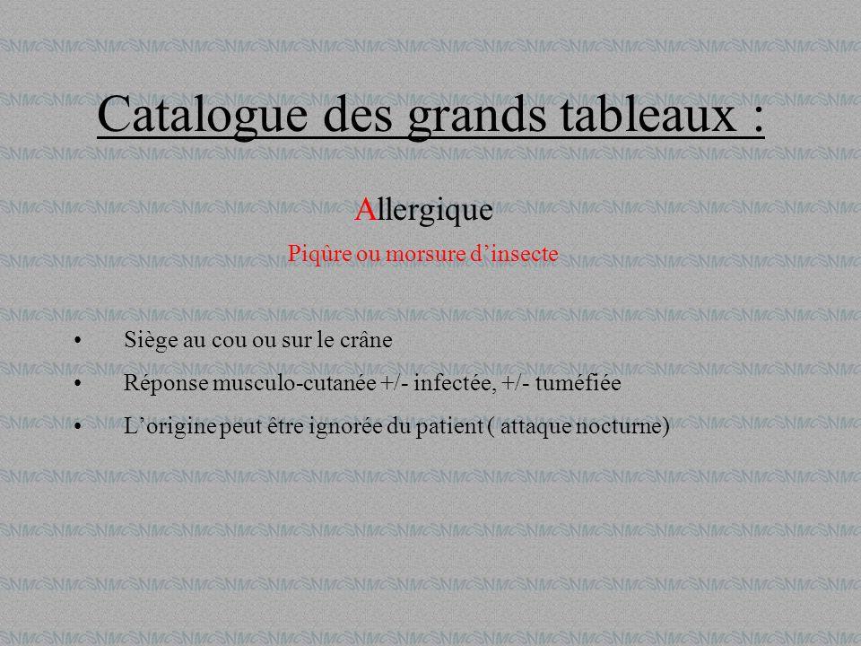 Catalogue des grands tableaux : Allergique Piqûre ou morsure dinsecte Siège au cou ou sur le crâne Réponse musculo-cutanée +/- infectée, +/- tuméfiée