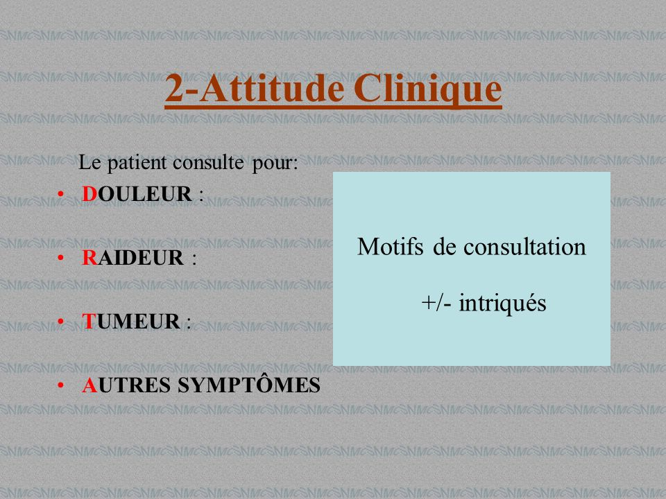 2-Attitude Clinique Le patient consulte pour: DOULEUR : RAIDEUR : TUMEUR : AUTRES SYMPTÔMES Motifs de consultation +/- intriqués