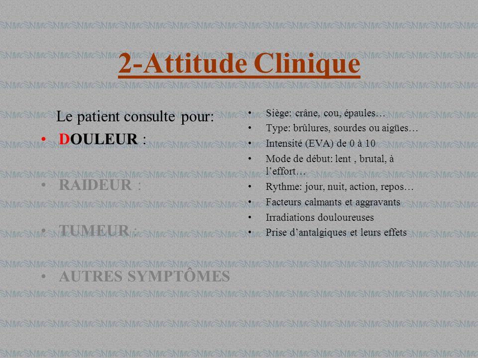 2-Attitude Clinique Le patient consulte pour: DOULEUR : RAIDEUR : TUMEUR : AUTRES SYMPTÔMES Siège: crâne, cou, épaules… Type: brûlures, sourdes ou aig