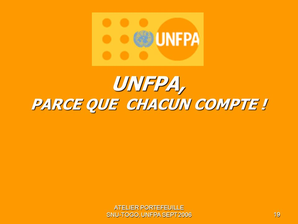 ATELIER PORTEFEUILLE SNU-TOGO, UNFPA SEPT 2006 19 UNFPA, PARCE QUE CHACUN COMPTE !