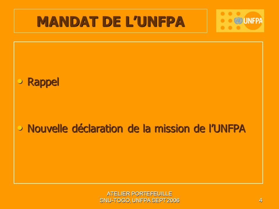 ATELIER PORTEFEUILLE SNU-TOGO, UNFPA SEPT 20064 Rappel Rappel Nouvelle déclaration de la mission de lUNFPA Nouvelle déclaration de la mission de lUNFPA MANDAT DE LUNFPA